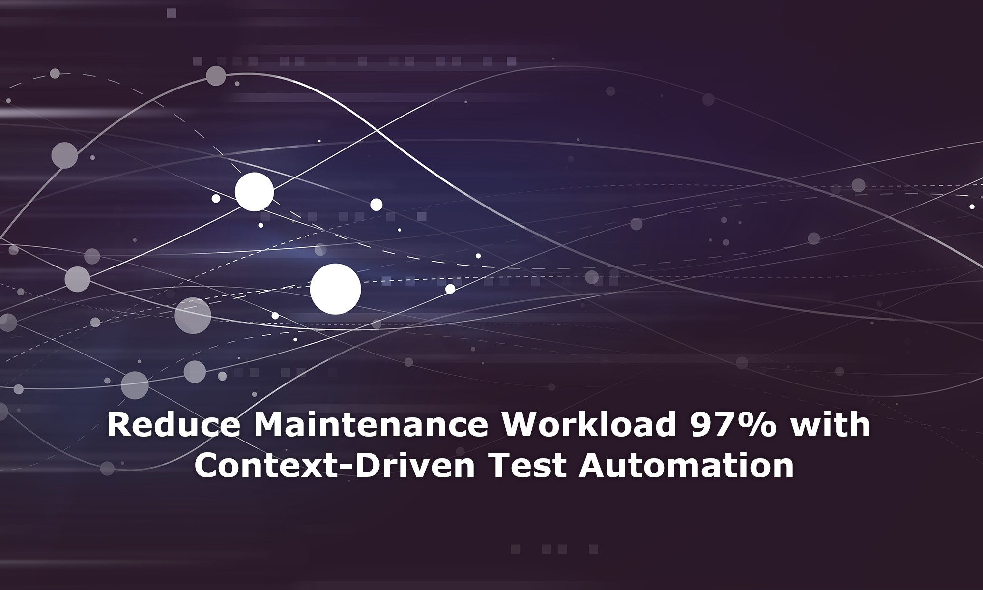 Reduce Maintenance Workload 97% with Context-Driven Test Automation